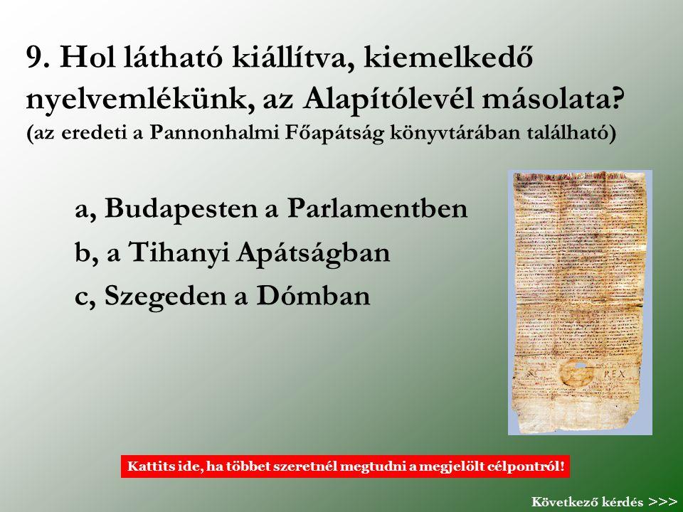 9. Hol látható kiállítva, kiemelkedő nyelvemlékünk, az Alapítólevél másolata? (az eredeti a Pannonhalmi Főapátság könyvtárában található) a, Budapeste