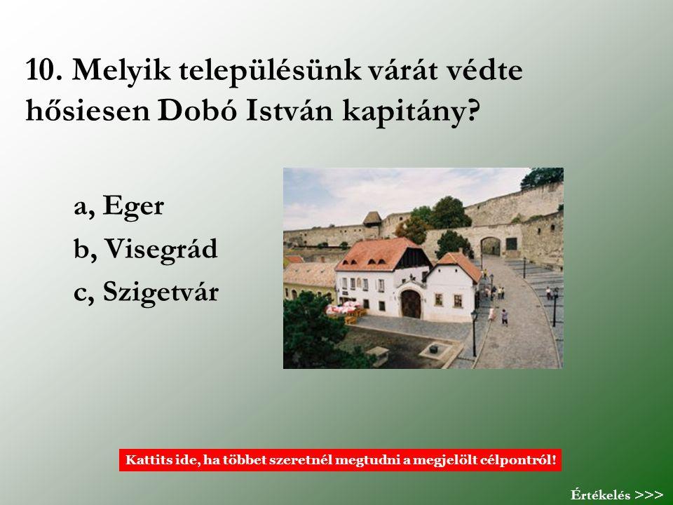 10. Melyik településünk várát védte hősiesen Dobó István kapitány? a, Eger b, Visegrád c, Szigetvár Kattits ide, ha többet szeretnél megtudni a megjel