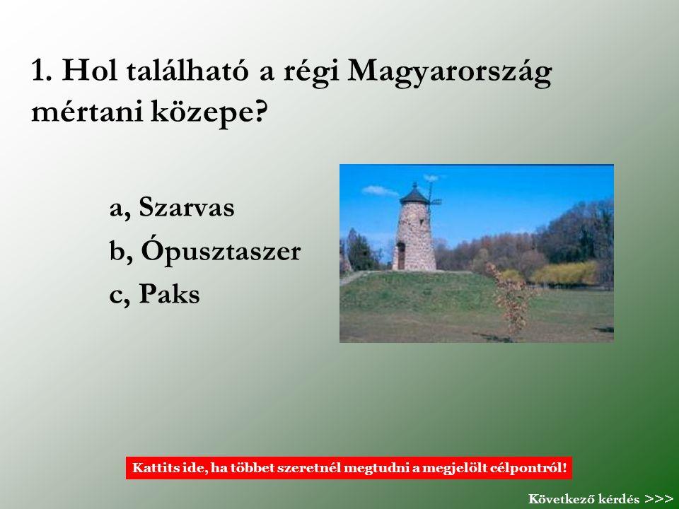 1. Hol található a régi Magyarország mértani közepe? a, Szarvas b, Ópusztaszer c, Paks Kattits ide, ha többet szeretnél megtudni a megjelölt célpontró