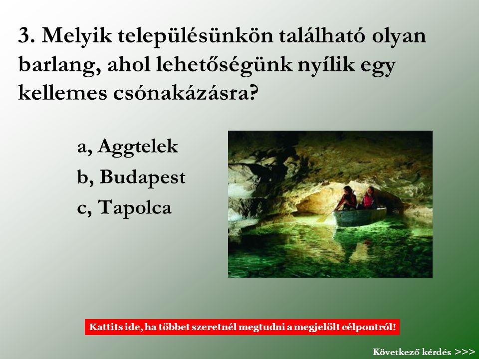 3. Melyik településünkön található olyan barlang, ahol lehetőségünk nyílik egy kellemes csónakázásra? a, Aggtelek b, Budapest c, Tapolca Kattits ide,