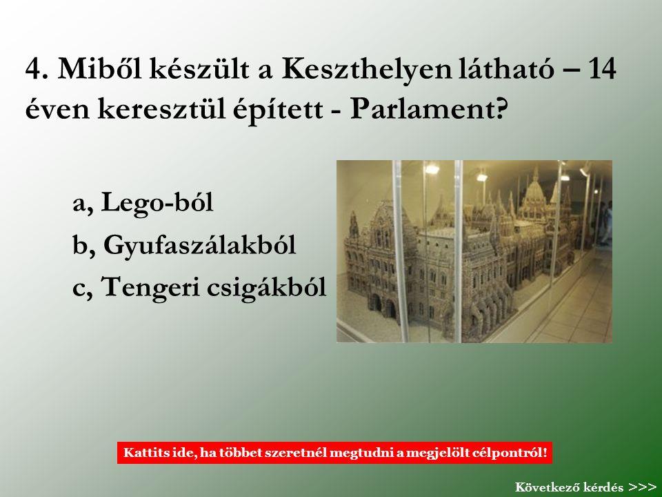 4. Miből készült a Keszthelyen látható – 14 éven keresztül épített - Parlament? a, Lego-ból b, Gyufaszálakból c, Tengeri csigákból Kattits ide, ha töb
