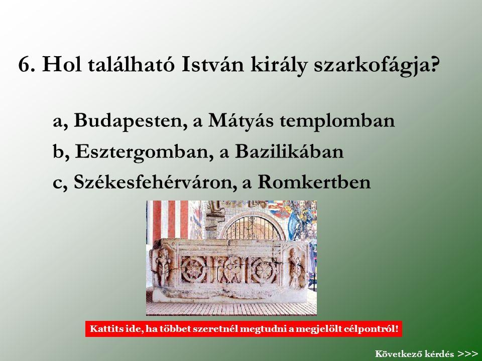6. Hol található István király szarkofágja? a, Budapesten, a Mátyás templomban b, Esztergomban, a Bazilikában c, Székesfehérváron, a Romkertben Kattit