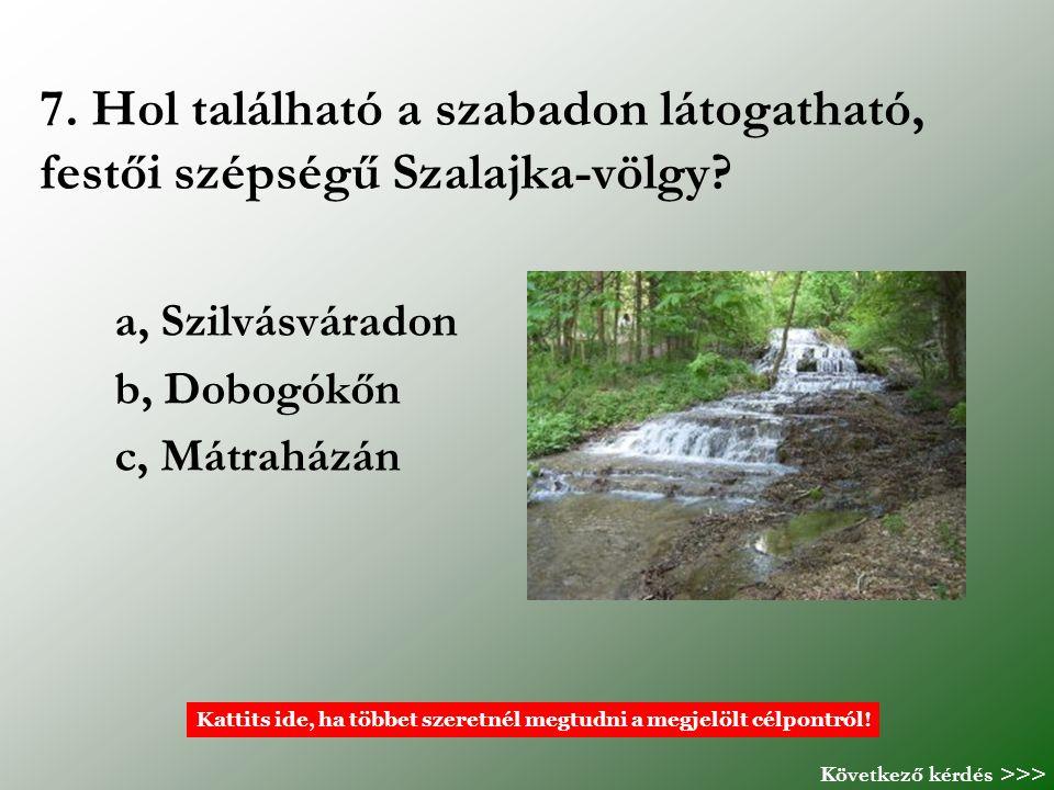 7. Hol található a szabadon látogatható, festői szépségű Szalajka-völgy? a, Szilvásváradon b, Dobogókőn c, Mátraházán Kattits ide, ha többet szeretnél