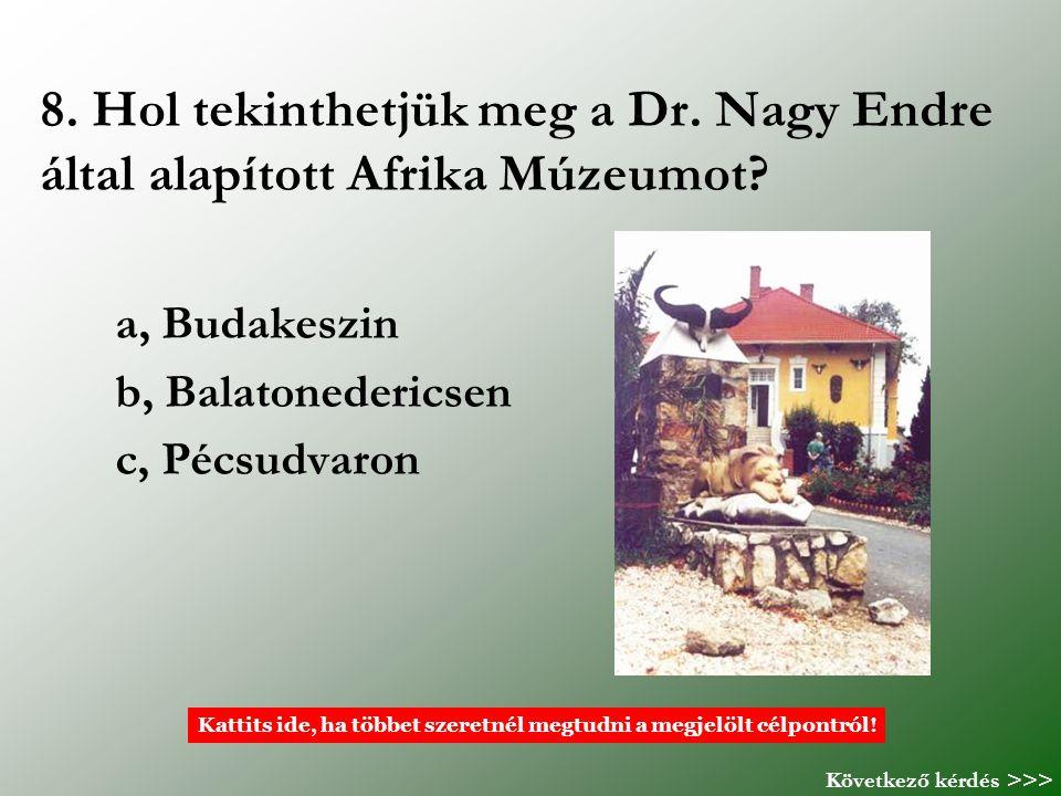 8. Hol tekinthetjük meg a Dr. Nagy Endre által alapított Afrika Múzeumot? a, Budakeszin b, Balatonedericsen c, Pécsudvaron Kattits ide, ha többet szer