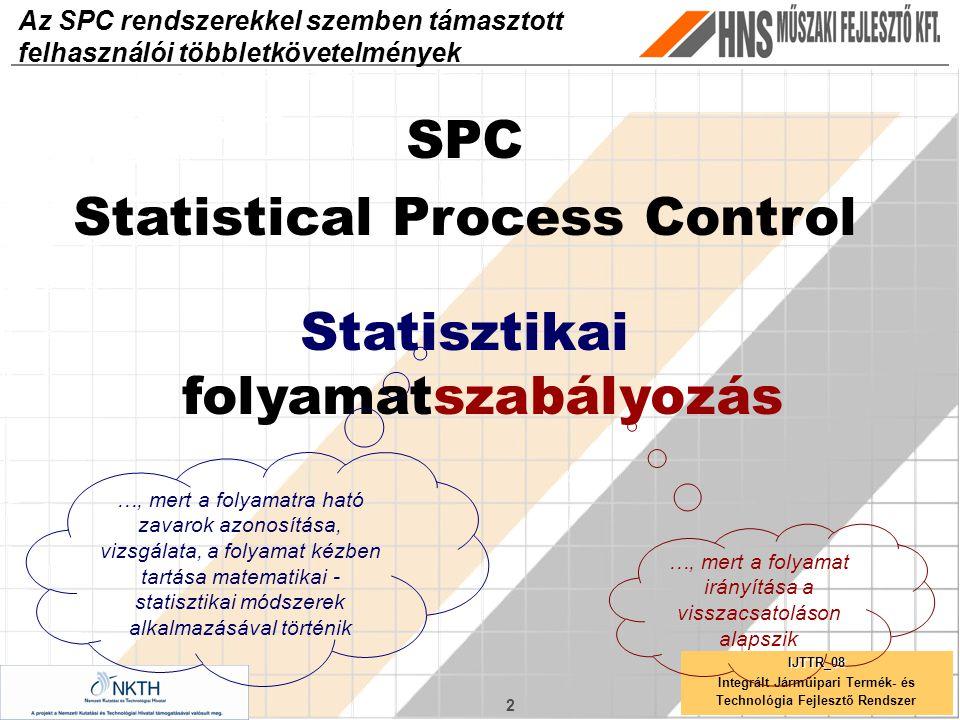 2 IJTTR_08 Az SPC rendszerekkel szemben támasztott felhasználói többletkövetelmények SPC Statistical Process Control Statisztikai folyamatszabályozás …, mert a folyamatra ható zavarok azonosítása, vizsgálata, a folyamat kézben tartása matematikai - statisztikai módszerek alkalmazásával történik …, mert a folyamat irányítása a visszacsatoláson alapszik