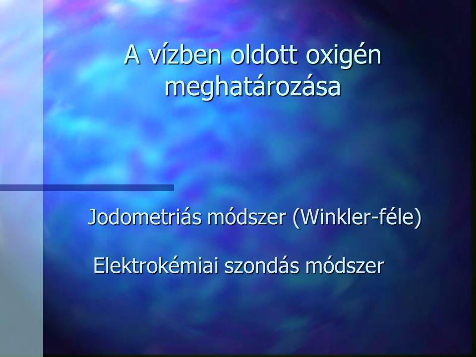 A vízben oldott oxigén meghatározása Jodometriás módszer (Winkler-féle) Elektrokémiai szondás módszer