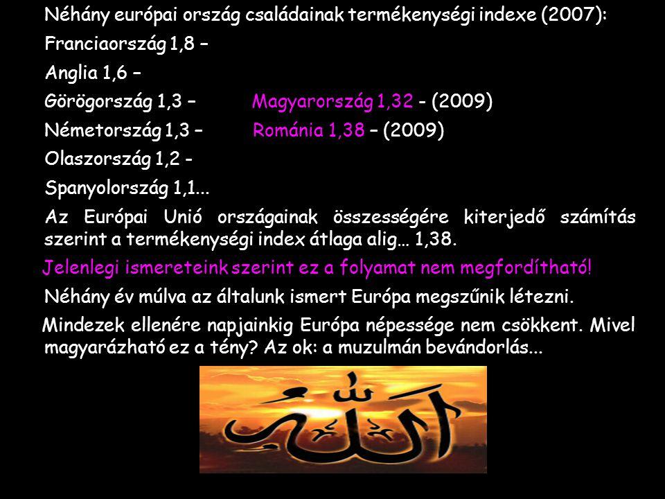 -Néhány európai ország családainak termékenységi indexe (2007): -Franciaország 1,8 – -Anglia 1,6 – -Görögország 1,3 – Magyarország 1,32 - (2009) -Németország 1,3 – Románia 1,38 – (2009) -Olaszország 1,2 - -Spanyolország 1,1...
