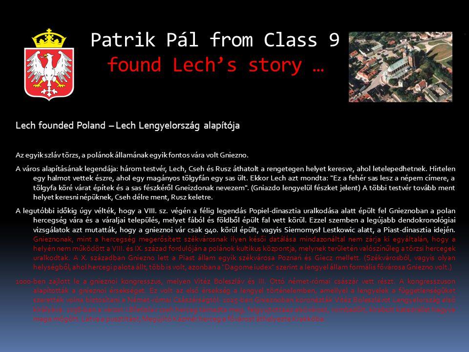 Patrik Pál from Class 9 found Lech's story … Lech founded Poland – Lech Lengyelország alapítója Az egyik szláv törzs, a polánok államának egyik fontos vára volt Gniezno.