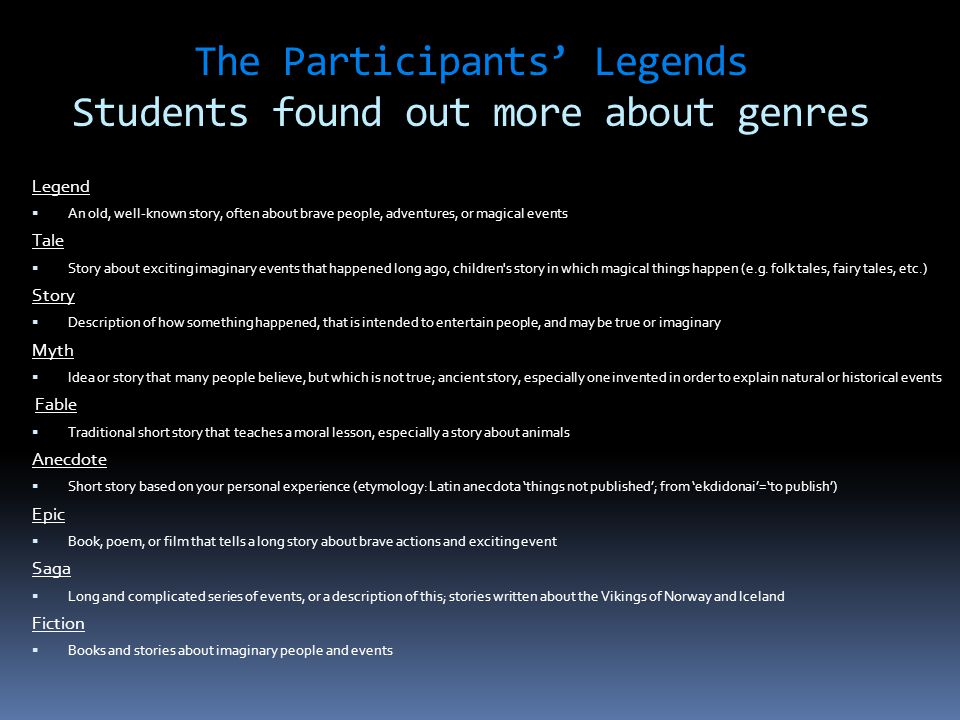 The Participants' Legends Students found out more about genres Legend  An old, well-known story, often about brave people, adventures, or magical events Tale  Story about exciting imaginary events that happened long ago, children s story in which magical things happen (e.g.