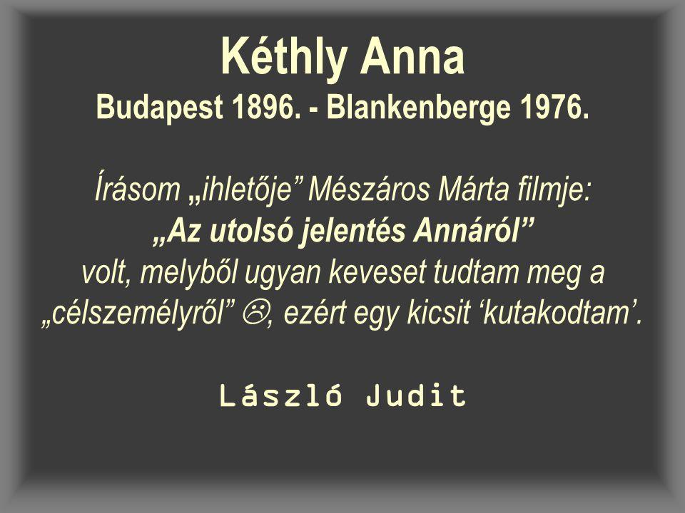 """Kéthly Anna Budapest 1896. - Blankenberge 1976. Írásom """" ihletője"""" Mészáros Márta filmje: """"Az utolsó jelentés Annáról"""" volt, melyből ugyan keveset tud"""
