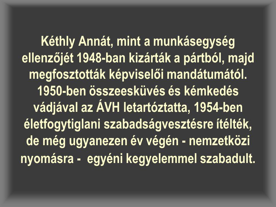 Kéthly Annát, mint a munkásegység ellenzőjét 1948-ban kizárták a pártból, majd megfosztották képviselői mandátumától. 1950-ben összeesküvés és kémkedé