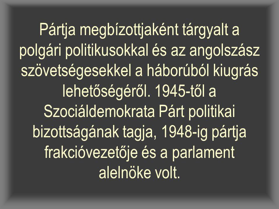 Pártja megbízottjaként tárgyalt a polgári politikusokkal és az angolszász szövetségesekkel a háborúból kiugrás lehetőségéről. 1945-től a Szociáldemokr
