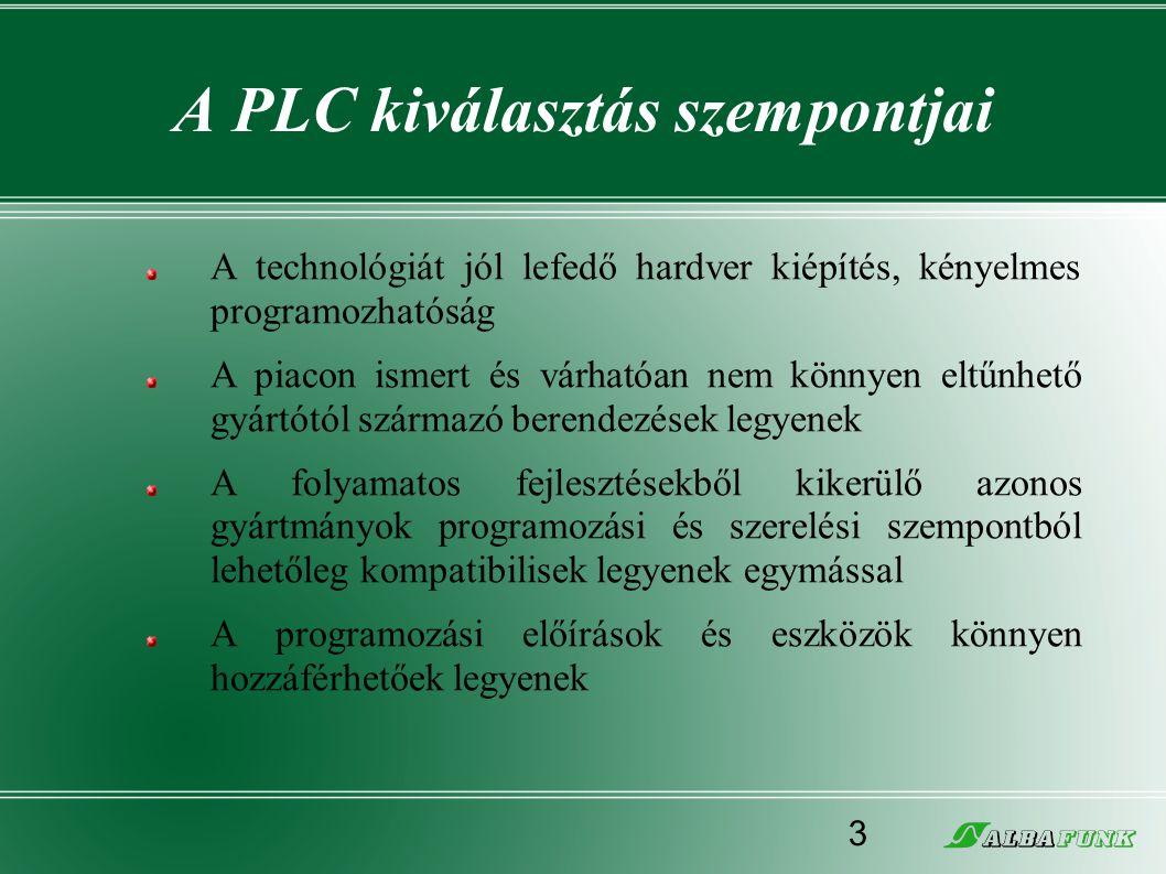 A PLC kiválasztás szempontjai A technológiát jól lefedő hardver kiépítés, kényelmes programozhatóság A piacon ismert és várhatóan nem könnyen eltűnhet