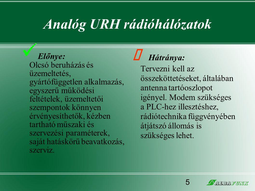 Analóg URH rádióhálózatok  Előnye: Olcsó beruházás és üzemeltetés, gyártófüggetlen alkalmazás, egyszerű működési feltételek, üzemeltetői szempontok k