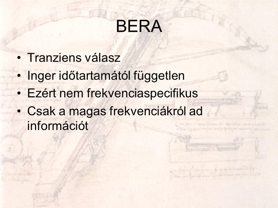 BERA •Tranziens válasz •Inger időtartamától független •Ezért nem frekvenciaspecifikus •Csak a magas frekvenciákról ad információt