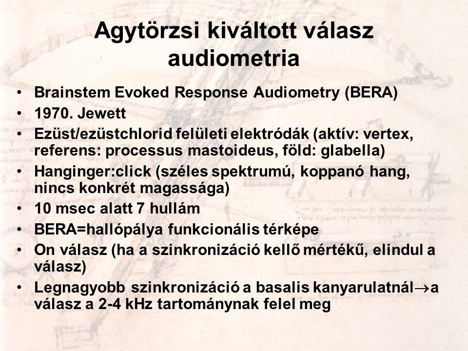 Agytörzsi kiváltott válasz audiometria •Brainstem Evoked Response Audiometry (BERA) •1970. Jewett •Ezüst/ezüstchlorid felületi elektródák (aktív: vert