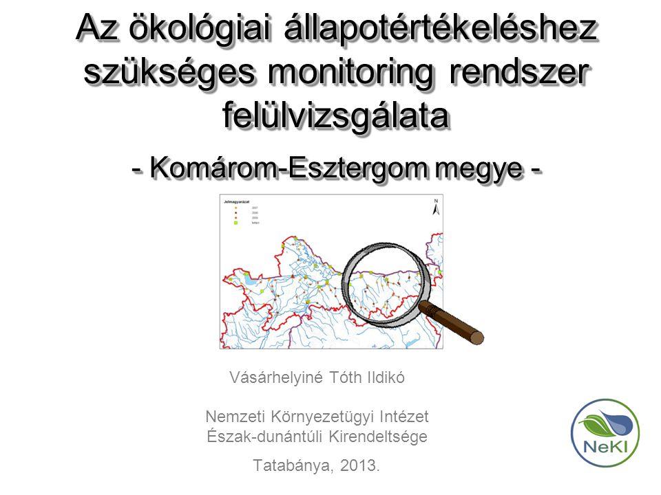 Az ökológiai állapotértékeléshez szükséges monitoring rendszer felülvizsgálata - Komárom-Esztergom megye - Vásárhelyiné Tóth Ildikó Nemzeti Környezetügyi Intézet Észak-dunántúli Kirendeltsége Tatabánya, 2013.