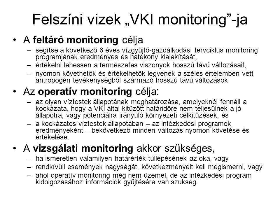 """Felszíni vizek """"VKI monitoring -ja •A feltáró monitoring célja –segítse a következő 6 éves vízgyűjtő-gazdálkodási tervciklus monitoring programjának eredményes és hatékony kialakítását, –értékelni lehessen a természetes viszonyok hosszú távú változásait, –nyomon követhetők és értékelhetők legyenek a széles értelemben vett antropogén tevékenységből származó hosszú távú változások •Az operatív monitoring célja : –az olyan víztestek állapotának meghatározása, amelyeknél fennáll a kockázata, hogy a VKI által kitűzött határidőre nem teljesülnek a jó állapotra, vagy potenciálra irányuló környezeti célkitűzések, és –a kockázatos víztestek állapotában – az intézkedési programok eredményeként – bekövetkező minden változás nyomon követése és értékelése."""