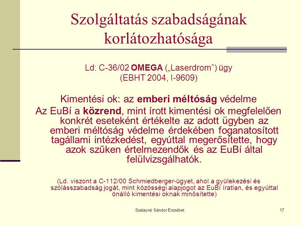 """Szalayné Sándor Erzsébet17 Szolgáltatás szabadságának korlátozhatósága Ld: C-36/02 OMEGA (""""Laserdrom"""") ügy (EBHT 2004, I-9609) Kimentési ok: az emberi"""