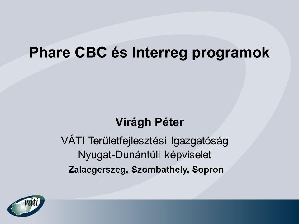 Phare CBC és Interreg programok Virágh Péter VÁTI Területfejlesztési Igazgatóság Nyugat-Dunántúli képviselet Zalaegerszeg, Szombathely, Sopron