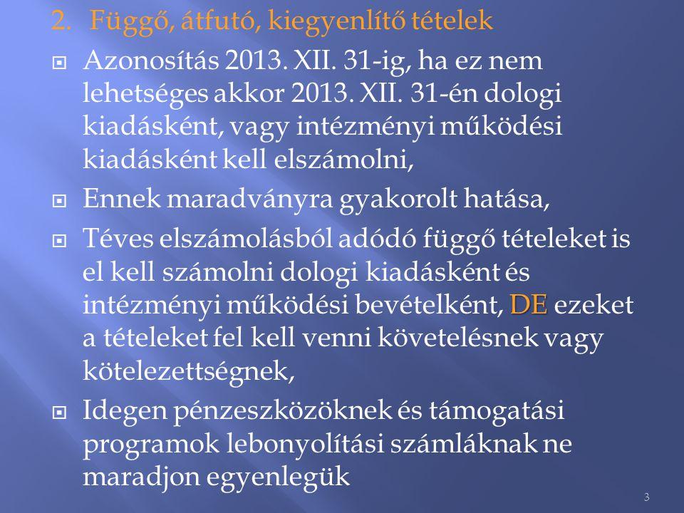 2.Függő, átfutó, kiegyenlítő tételek  Azonosítás 2013. XII. 31-ig, ha ez nem lehetséges akkor 2013. XII. 31-én dologi kiadásként, vagy intézményi műk