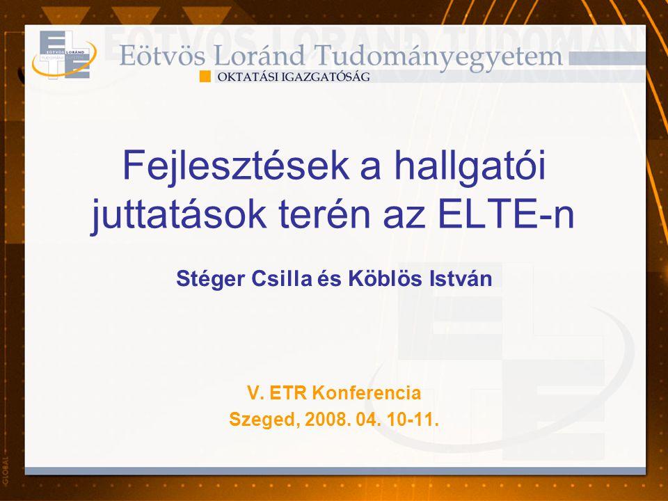 Fejlesztések a hallgatói juttatások terén az ELTE-n Stéger Csilla és Köblös István V. ETR Konferencia Szeged, 2008. 04. 10-11.