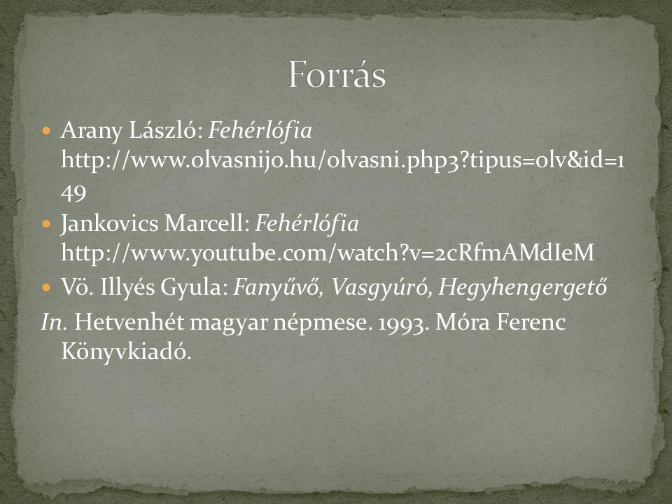  Arany László: Fehérlófia http://www.olvasnijo.hu/olvasni.php3?tipus=olv&id=1 49  Jankovics Marcell: Fehérlófia http://www.youtube.com/watch?v=2cRfm