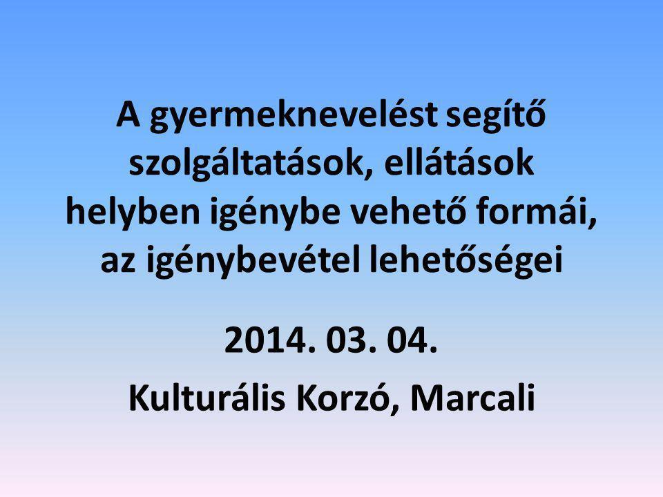A gyermeknevelést segítő szolgáltatások, ellátások helyben igénybe vehető formái, az igénybevétel lehetőségei 2014. 03. 04. Kulturális Korzó, Marcali