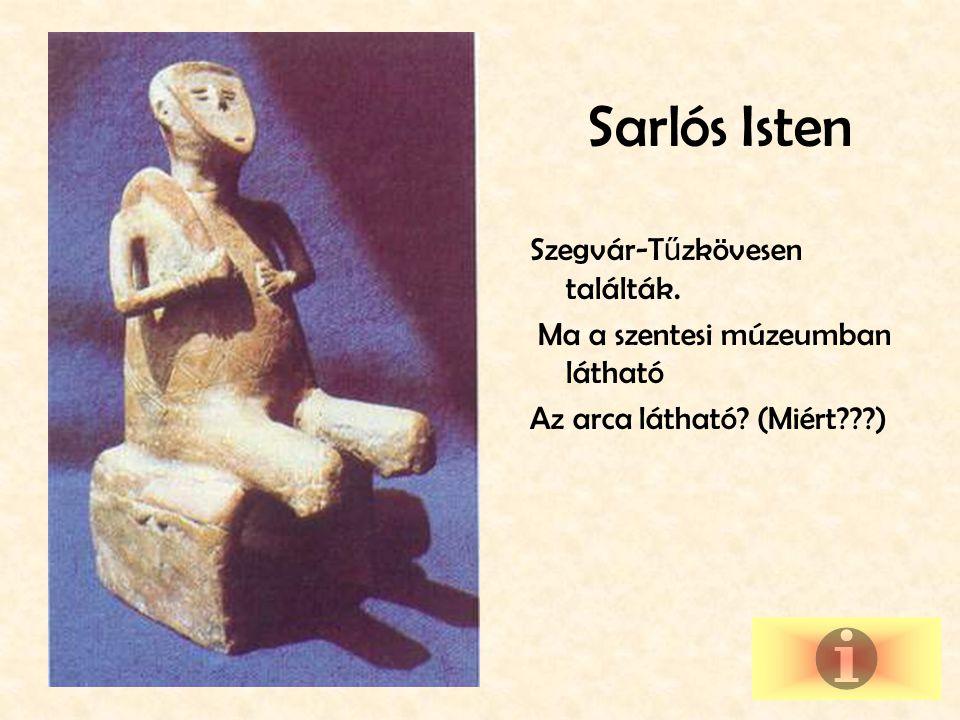 Sarlós Isten Szegvár-T ű zkövesen találták.Ma a szentesi múzeumban látható Az arca látható.