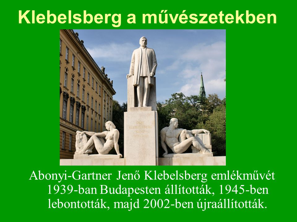 Klebelsberg a művészetekben Abonyi-Gartner Jenő Klebelsberg emlékművét 1939-ban Budapesten állították, 1945-ben lebontották, majd 2002-ben újraállítot