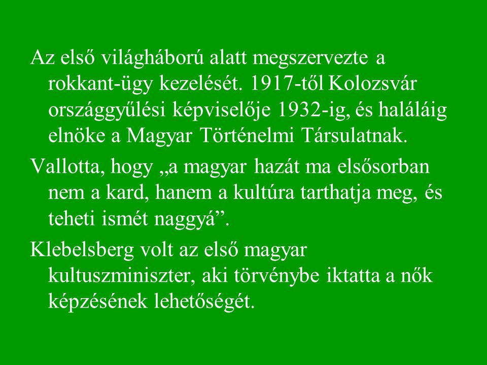 Az első világháború alatt megszervezte a rokkant-ügy kezelését. 1917-től Kolozsvár országgyűlési képviselője 1932-ig, és haláláig elnöke a Magyar Tört