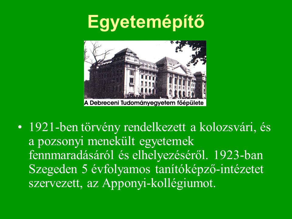 Egyetemépítő •1921-ben törvény rendelkezett a kolozsvári, és a pozsonyi menekült egyetemek fennmaradásáról és elhelyezéséről. 1923-ban Szegeden 5 évfo