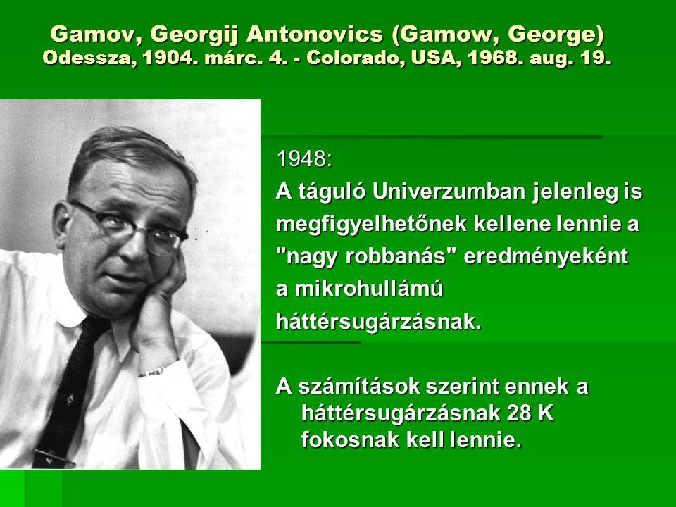 Gamov, Georgij Antonovics (Gamow, George) Odessza, 1904. márc. 4. - Colorado, USA, 1968. aug. 19. 1948: A táguló Univerzumban jelenleg is megfigyelhet