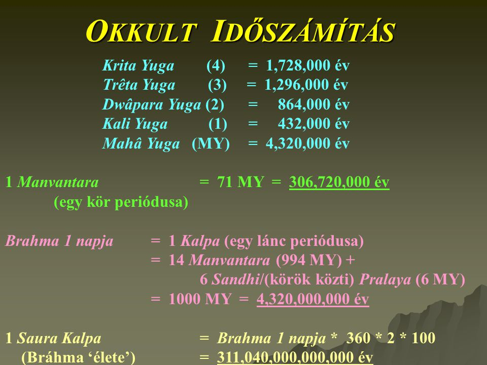 O KKULT I DŐSZÁMÍTÁS Krita Yuga (4)= 1,728,000 év Trêta Yuga (3) = 1,296,000 év Dwâpara Yuga (2) = 864,000 év Kali Yuga (1)= 432,000 év Mahâ Yuga (MY)