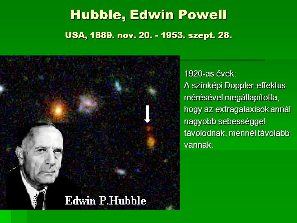 Hubble, Edwin Powell USA, 1889. nov. 20. - 1953. szept. 28. 1920-as évek: A színképi Doppler-effektus mérésével megállapította, hogy az extragalaxisok
