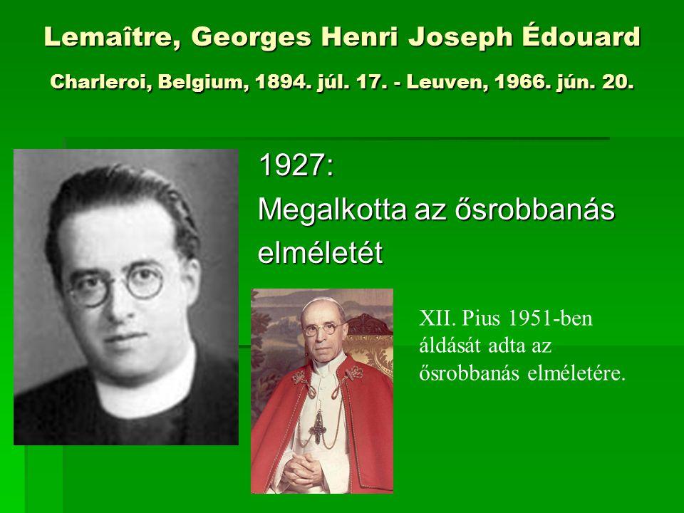 Lemaître, Georges Henri Joseph Édouard Charleroi, Belgium, 1894. júl. 17. - Leuven, 1966. jún. 20. 1927: Megalkotta az ősrobbanás elméletét XII. Pius
