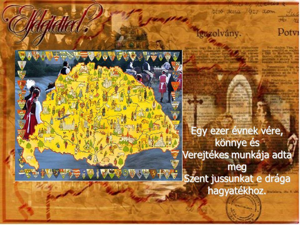 Hogy volt nekünk egy országunk e földön, Melyet magyar erő szerzett vitézül, S magyar szív és ész tartott meg bizony.