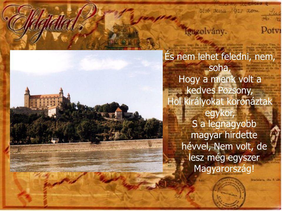 És nem lehet feledni, nem, soha, Hogy a mienk volt a kedves Pozsony, Hol királyokat koronáztak egykor, S a legnagyobb magyar hirdette hévvel, Nem volt, de lesz még egyszer Magyarország!