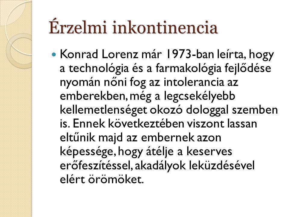 Érzelmi inkontinencia  Konrad Lorenz már 1973-ban leírta, hogy a technológia és a farmakológia fejlődése nyomán nőni fog az intolerancia az emberekbe