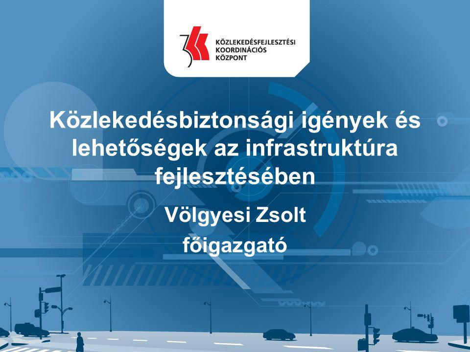 Közlekedésbiztonsági igények és lehetőségek az infrastruktúra fejlesztésében Völgyesi Zsolt főigazgató