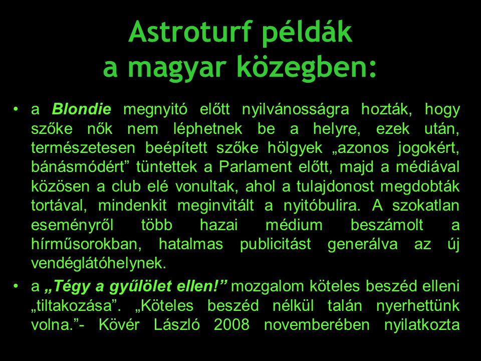 Astroturf példák a magyar közegben: •a Blondie megnyitó előtt nyilvánosságra hozták, hogy szőke nők nem léphetnek be a helyre, ezek után, természetese