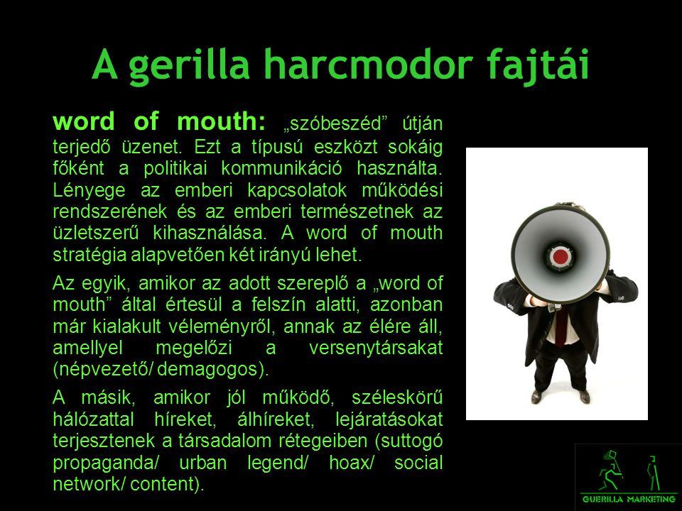 """A gerilla harcmodor fajtái word of mouth: """"szóbeszéd"""" útján terjedő üzenet. Ezt a típusú eszközt sokáig főként a politikai kommunikáció használta. Lén"""