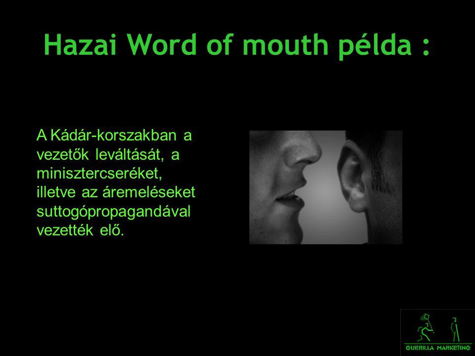 Hazai Word of mouth példa : A Kádár-korszakban a vezetők leváltását, a minisztercseréket, illetve az áremeléseket suttogópropagandával vezették elő.