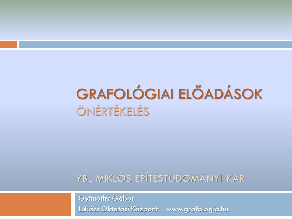 GRAFOLÓGIAI ELŐADÁSOK ÖNÉRTÉKELÉS YBL MIKLÓS ÉPÍTÉSTUDOMÁNYI KAR Gyimóthy Gábor Lukács Oktatási Központ www.grafologia.hu