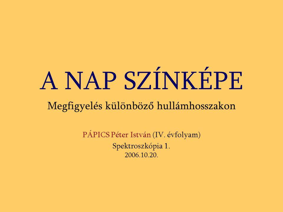 A NAP SZÍNKÉPE Megfigyelés különböző hullámhosszakon PÁPICS Péter István (IV. évfolyam) Spektroszkópia 1. 2006.10.20.
