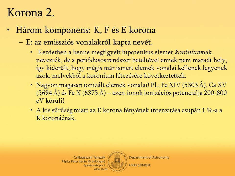 Korona 2. •Három komponens: K, F és E korona –E: az emissziós vonalakról kapta nevét. • Kezdetben a benne megfigyelt hipotetikus elemet koróniumnak ne