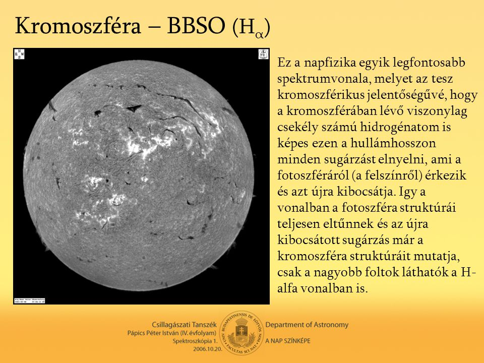 Kromoszféra – BBSO (H α ) Ez a napfizika egyik legfontosabb spektrumvonala, melyet az tesz kromoszférikus jelentőségűvé, hogy a kromoszférában lévő vi