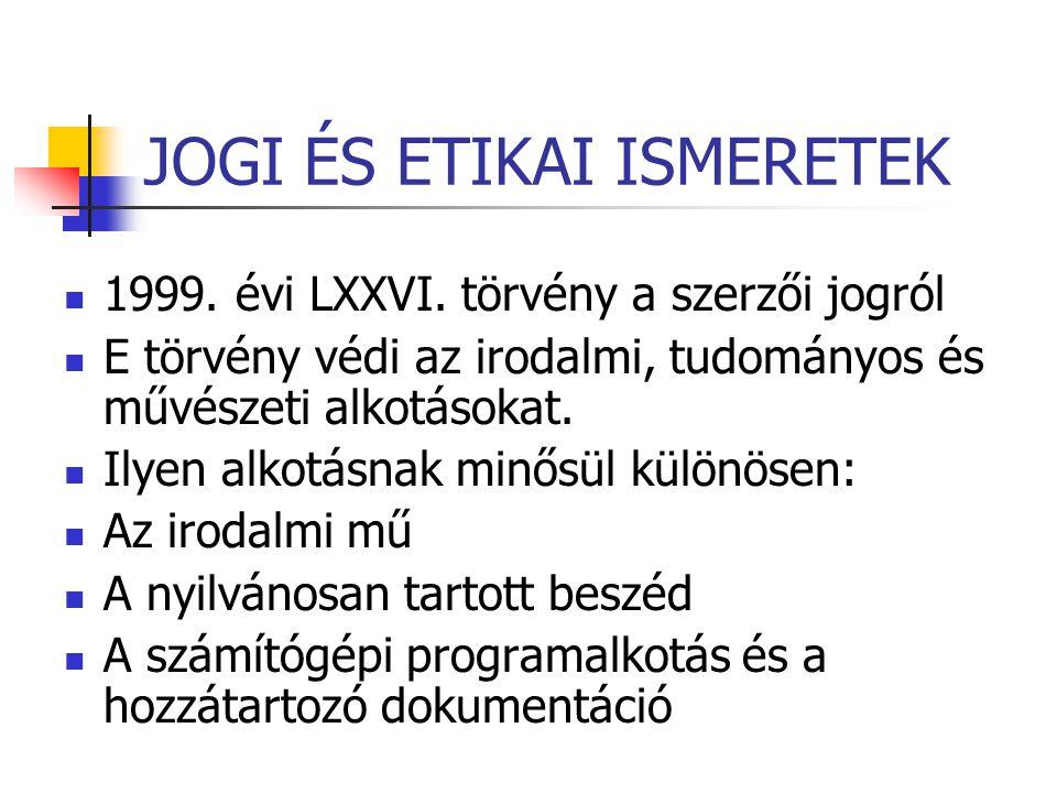 JOGI ÉS ETIKAI ISMERETEK  1999. évi LXXVI. törvény a szerzői jogról  E törvény védi az irodalmi, tudományos és művészeti alkotásokat.  Ilyen alkotá