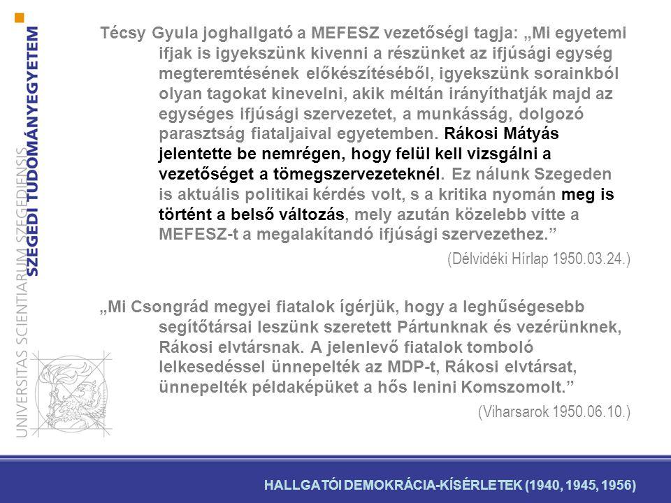 """HALLGATÓI DEMOKRÁCIA-KÍSÉRLETEK (1940, 1945, 1956) Técsy Gyula joghallgató a MEFESZ vezetőségi tagja: """"Mi egyetemi ifjak is igyekszünk kivenni a részünket az ifjúsági egység megteremtésének előkészítéséből, igyekszünk sorainkból olyan tagokat kinevelni, akik méltán irányíthatják majd az egységes ifjúsági szervezetet, a munkásság, dolgozó parasztság fiataljaival egyetemben."""