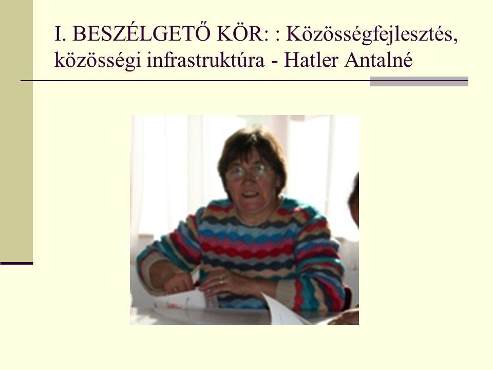 I. BESZÉLGETŐ KÖR: : Közösségfejlesztés, közösségi infrastruktúra - Hatler Antalné